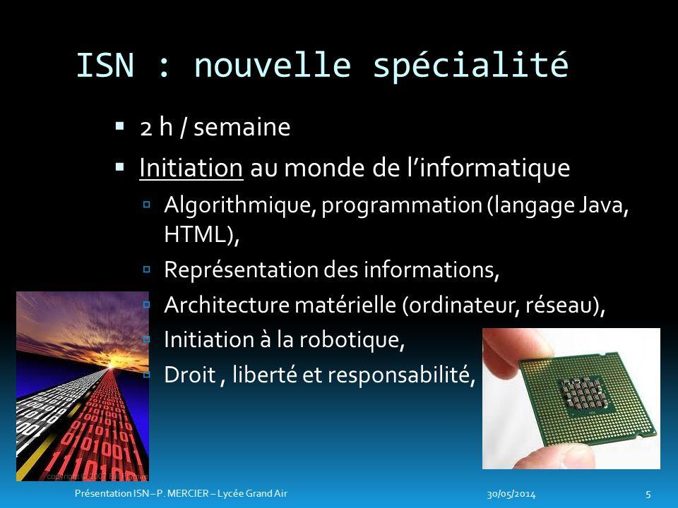 ISN : nouvelle spécialité 2 h / semaine Initiation au monde de linformatique Algorithmique, programmation (langage Java, HTML), Représentation des informations, Architecture matérielle (ordinateur, réseau), Initiation à la robotique, Droit, liberté et responsabilité, 30/05/2014 5 Présentation ISN – P.