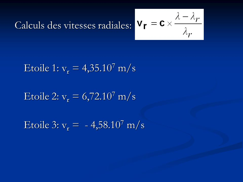 Calculs des vitesses radiales: Etoile 1: v r = 4,35.10 7 m/s Etoile 2: v r = 6,72.10 7 m/s Etoile 3: v r = - 4,58.10 7 m/s