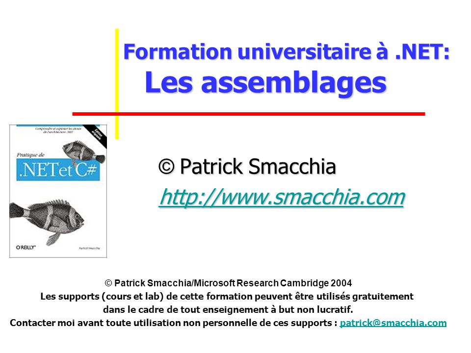 Formation universitaire à.NET: Les assemblages Formation universitaire à.NET: Les assemblages © Patrick Smacchia http://www.smacchia.com © Patrick Sma