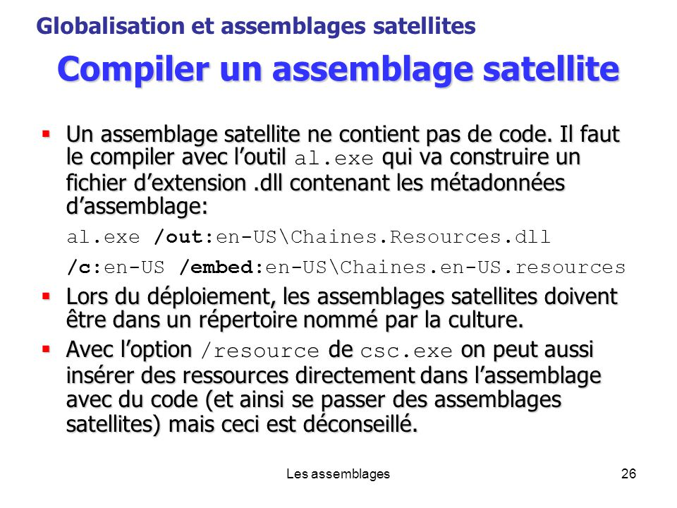 Les assemblages26 Compiler un assemblage satellite Un assemblage satellite ne contient pas de code. Il faut le compiler avec loutil qui va construire