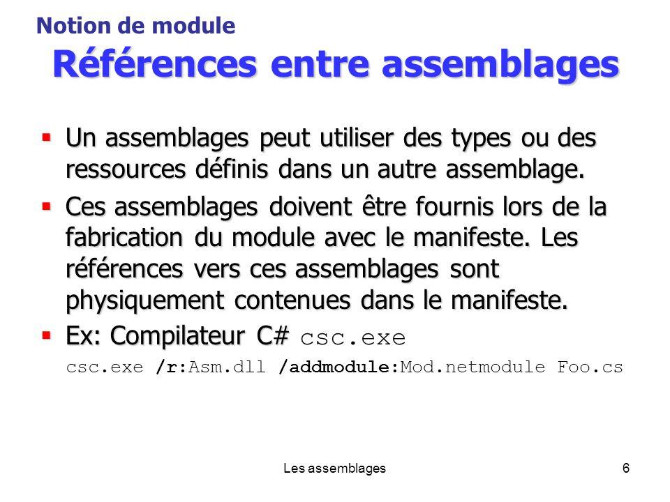 Les assemblages6 Références entre assemblages Un assemblages peut utiliser des types ou des ressources définis dans un autre assemblage. Un assemblage
