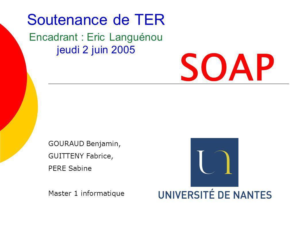 Soutenance de TER Encadrant : Eric Languénou jeudi 2 juin 2005 SOAP GOURAUD Benjamin, GUITTENY Fabrice, PERE Sabine Master 1 informatique