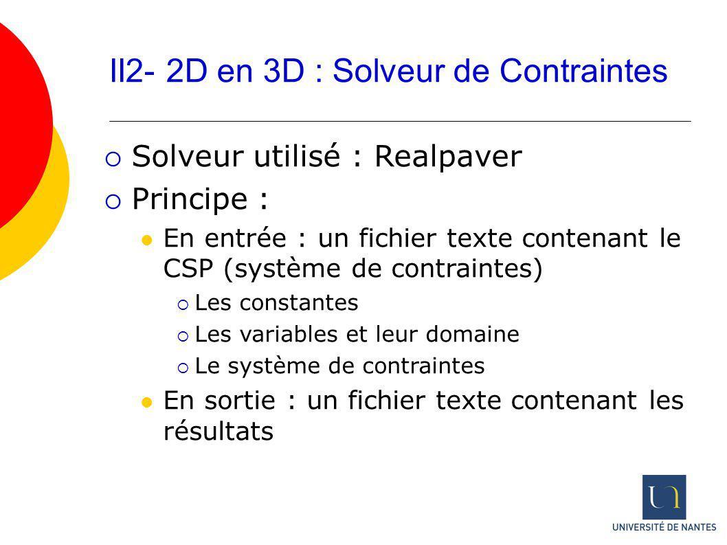 II2- 2D en 3D : Solveur de Contraintes Solveur utilisé : Realpaver Principe : En entrée : un fichier texte contenant le CSP (système de contraintes) L