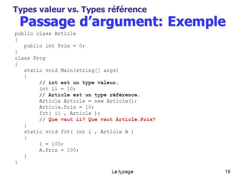 Le typage16 Passage dargument: Exemple public class Article { public int Prix = 0; } class Prog { static void Main(string[] args) { // int est un type valeur.