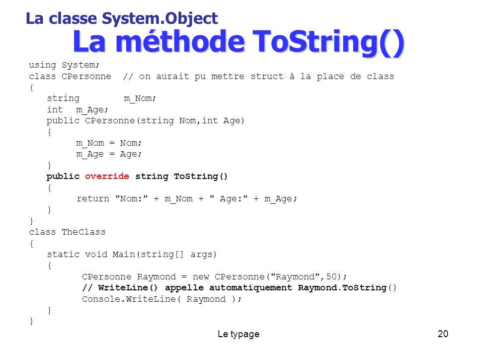 Le typage20 La méthode ToString() using System; class CPersonne // on aurait pu mettre struct à la place de class { stringm_Nom; intm_Age; public CPersonne(string Nom,int Age) { m_Nom = Nom; m_Age = Age; } public override string ToString() { return Nom: + m_Nom + Age: + m_Age; } class TheClass { static void Main(string[] args) { CPersonne Raymond = new CPersonne( Raymond ,50); // WriteLine() appelle automatiquement Raymond.ToString() Console.WriteLine( Raymond ); } La classe System.Object