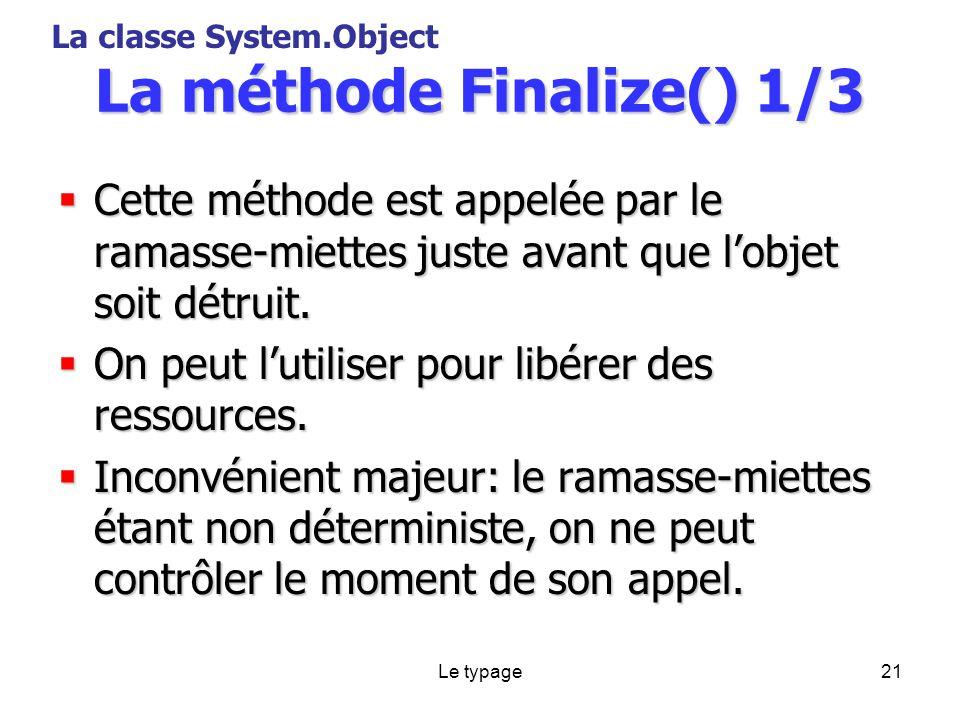 Le typage21 La méthode Finalize() 1/3 Cette méthode est appelée par le ramasse-miettes juste avant que lobjet soit détruit.