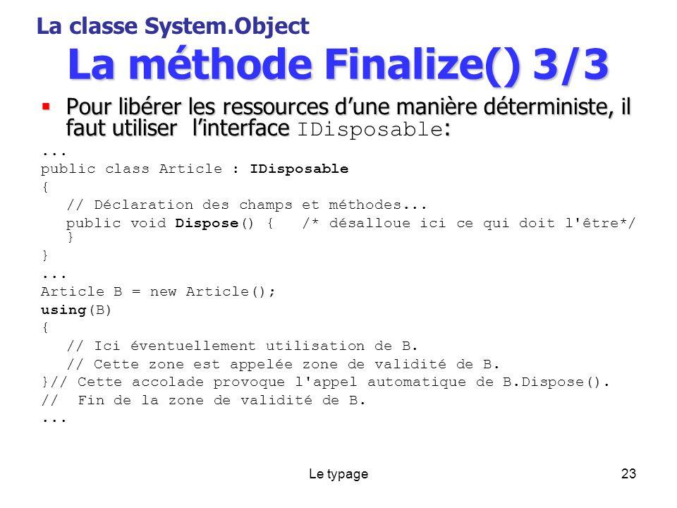 Le typage23 La méthode Finalize() 3/3 Pour libérer les ressources dune manière déterministe, il faut utiliser linterface : Pour libérer les ressources dune manière déterministe, il faut utiliser linterface IDisposable :...