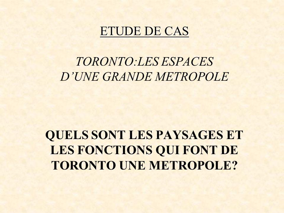 ETUDE DE CAS ETUDE DE CAS TORONTO:LES ESPACES DUNE GRANDE METROPOLE QUELS SONT LES PAYSAGES ET LES FONCTIONS QUI FONT DE TORONTO UNE METROPOLE?