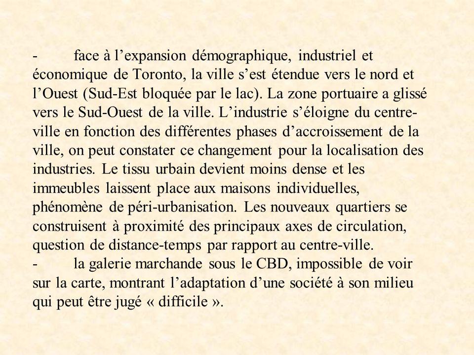 - face à lexpansion démographique, industriel et économique de Toronto, la ville sest étendue vers le nord et lOuest (Sud-Est bloquée par le lac). La