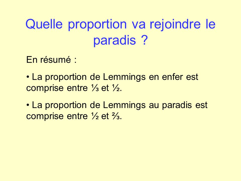 Quelle proportion va rejoindre le paradis ? En résumé : La proportion de Lemmings en enfer est comprise entre et ½. La proportion de Lemmings au parad