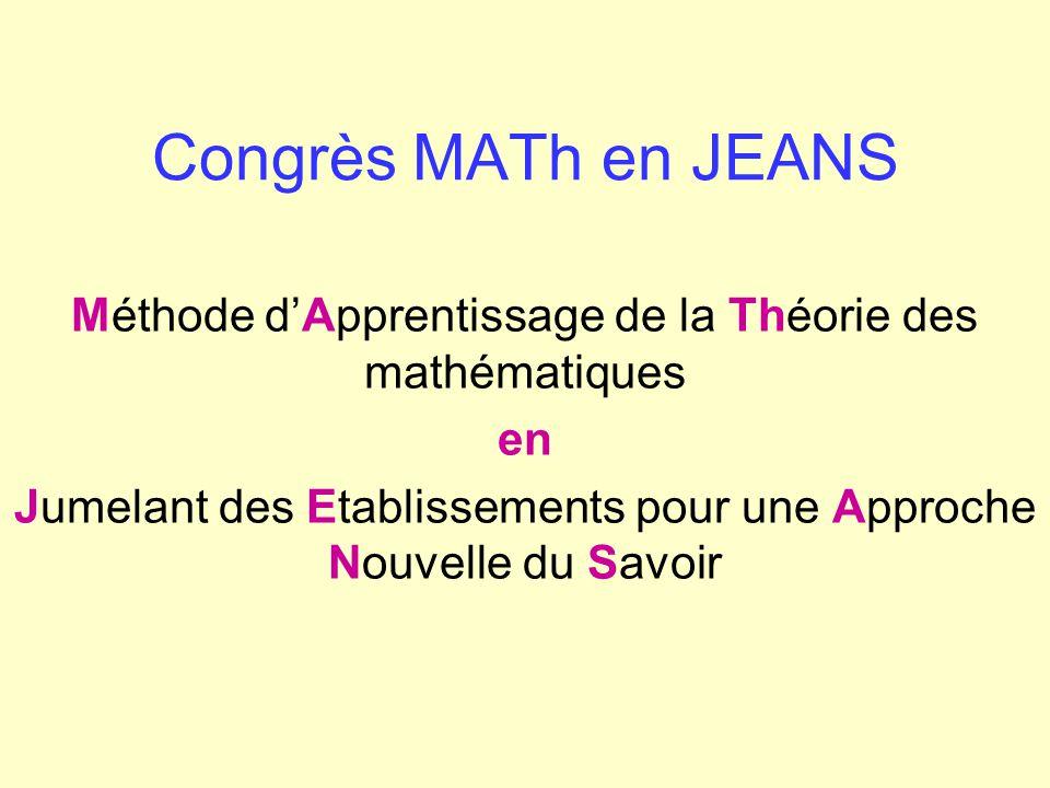 Congrès MATh en JEANS Méthode dApprentissage de la Théorie des mathématiques en Jumelant des Etablissements pour une Approche Nouvelle du Savoir