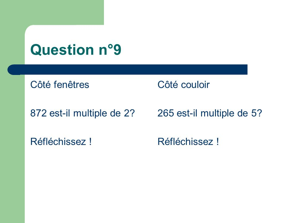 Question n°9 Côté fenêtres 872 est-il multiple de 2? Réfléchissez ! Côté couloir 265 est-il multiple de 5? Réfléchissez !
