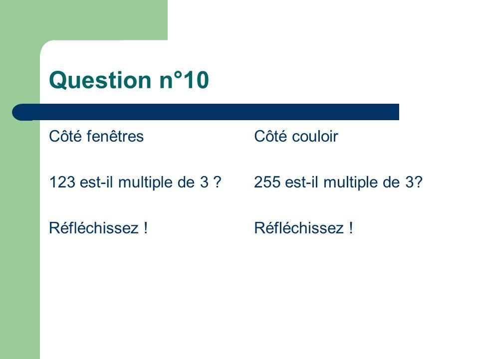 Question n°10 Côté fenêtres 123 est-il multiple de 3 ? Réfléchissez ! Côté couloir 255 est-il multiple de 3? Réfléchissez !