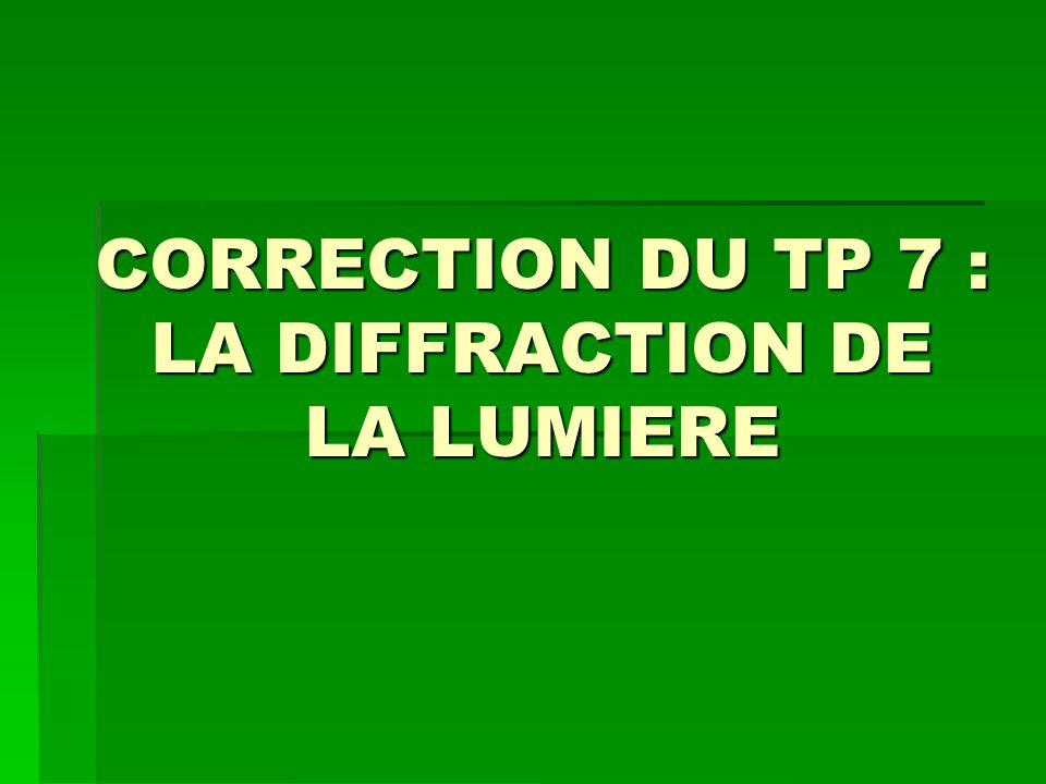 CORRECTION DU TP 7 : LA DIFFRACTION DE LA LUMIERE
