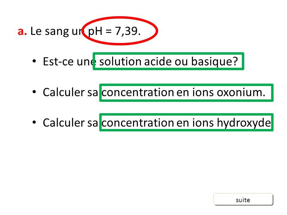 a.Le sang un pH = 7,39. Est-ce une solution acide ou basique.