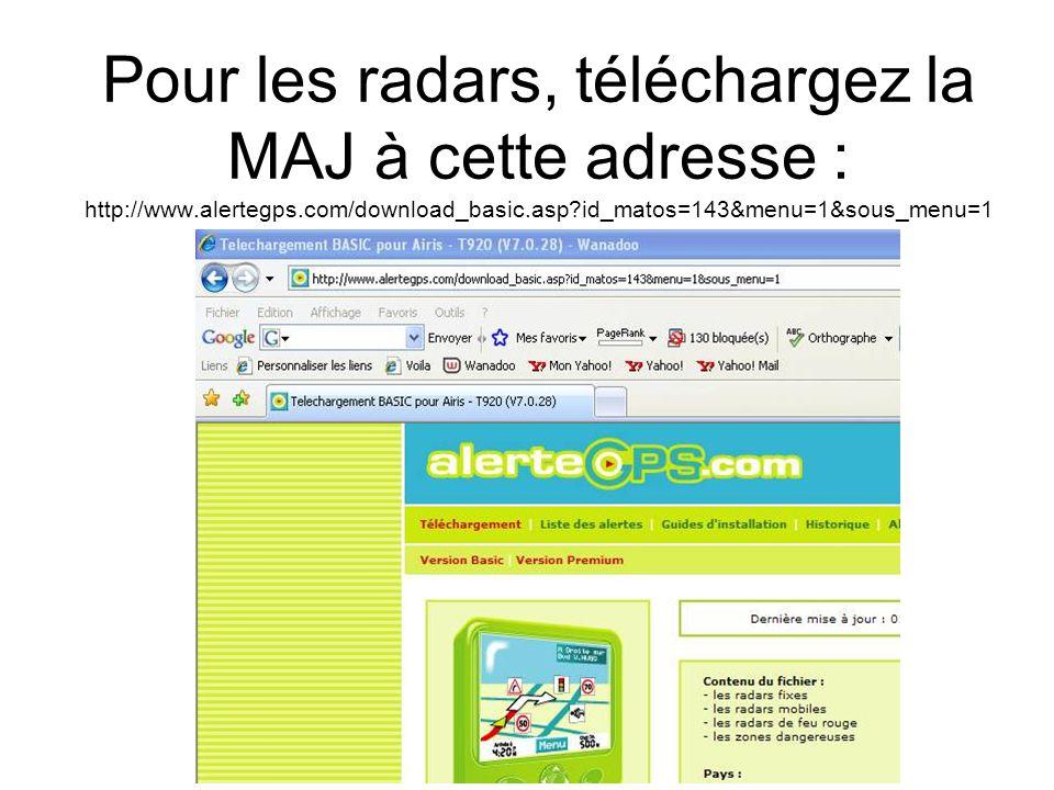 Pour les radars, téléchargez la MAJ à cette adresse : http://www.alertegps.com/download_basic.asp?id_matos=143&menu=1&sous_menu=1