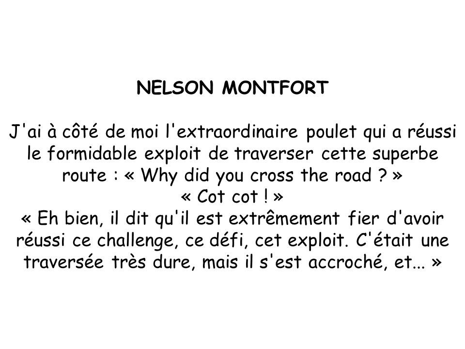 NELSON MONTFORT J ai à côté de moi l extraordinaire poulet qui a réussi le formidable exploit de traverser cette superbe route : « Why did you cross the road .