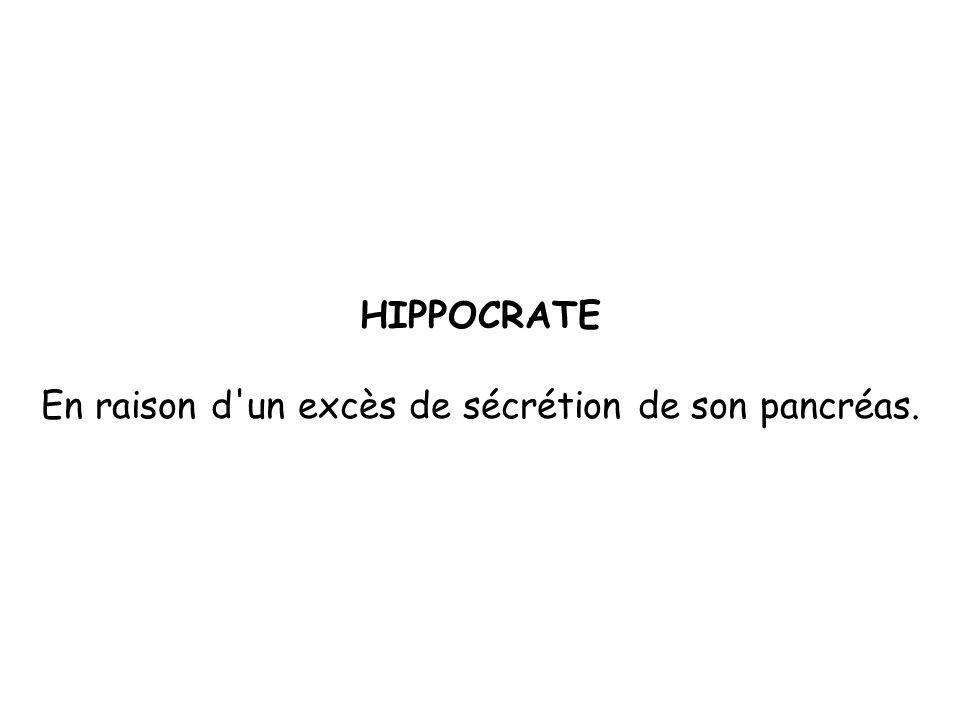HIPPOCRATE En raison d un excès de sécrétion de son pancréas.