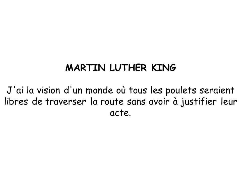 MARTIN LUTHER KING J ai la vision d un monde où tous les poulets seraient libres de traverser la route sans avoir à justifier leur acte.