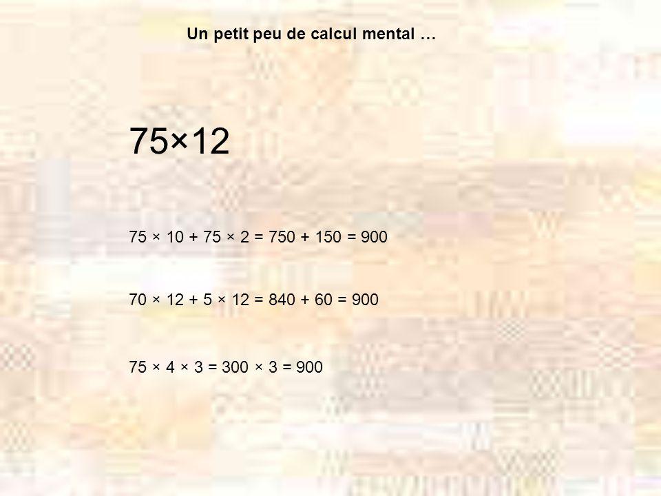 Un petit peu de calcul mental … 75×12 75 × 10 + 75 × 2 = 750 + 150 = 900 75 × 4 × 3 = 300 × 3 = 900 70 × 12 + 5 × 12 = 840 + 60 = 900