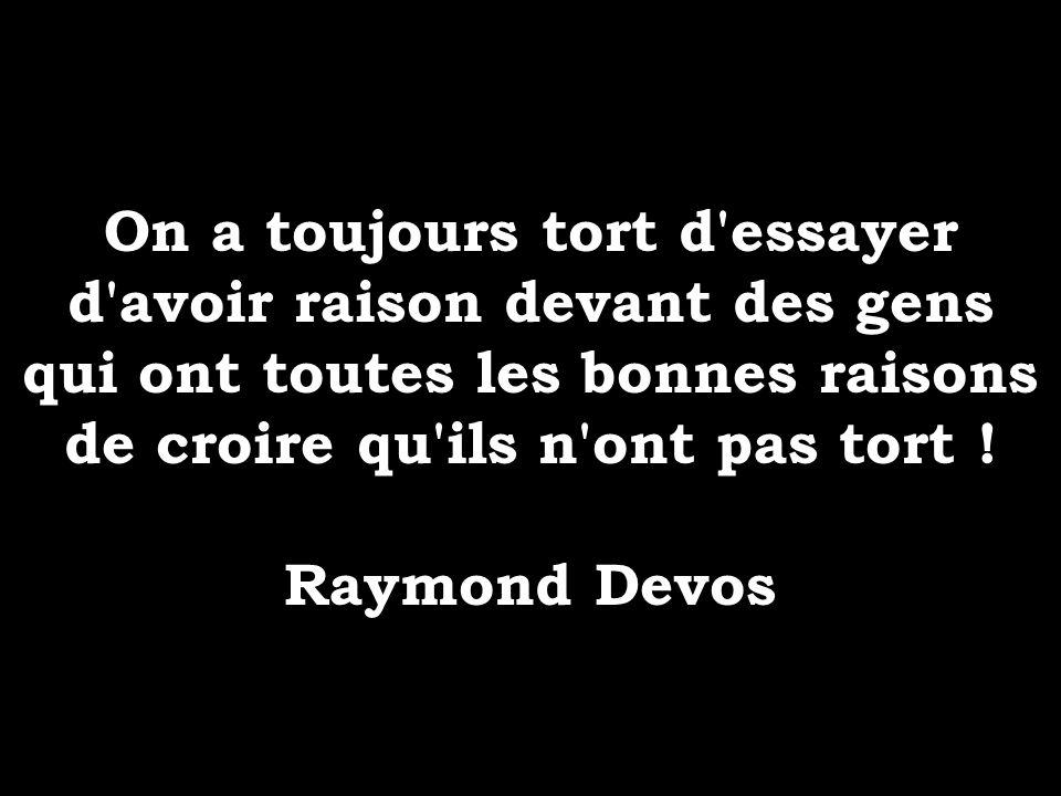 On a toujours tort d'essayer d'avoir raison devant des gens qui ont toutes les bonnes raisons de croire qu'ils n'ont pas tort ! Raymond Devos