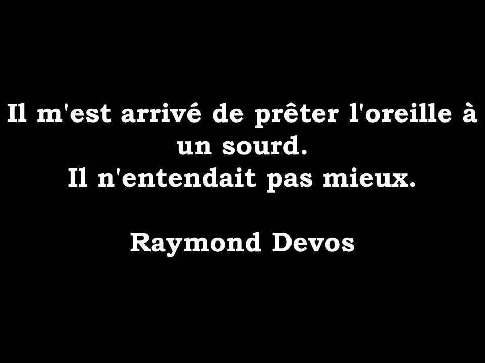 Il m'est arrivé de prêter l'oreille à un sourd. Il n'entendait pas mieux. Raymond Devos