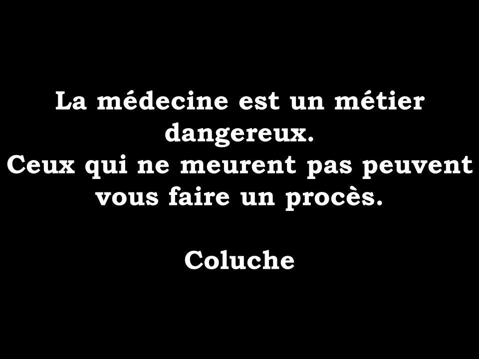 La médecine est un métier dangereux. Ceux qui ne meurent pas peuvent vous faire un procès. Coluche