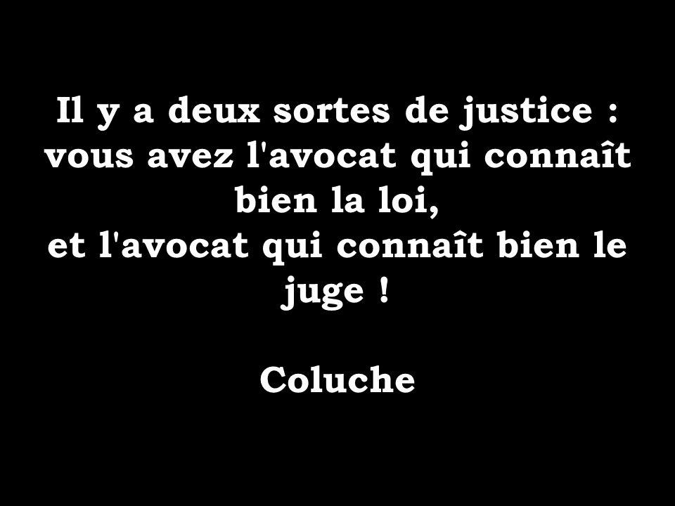 Il y a deux sortes de justice : vous avez l'avocat qui connaît bien la loi, et l'avocat qui connaît bien le juge ! Coluche