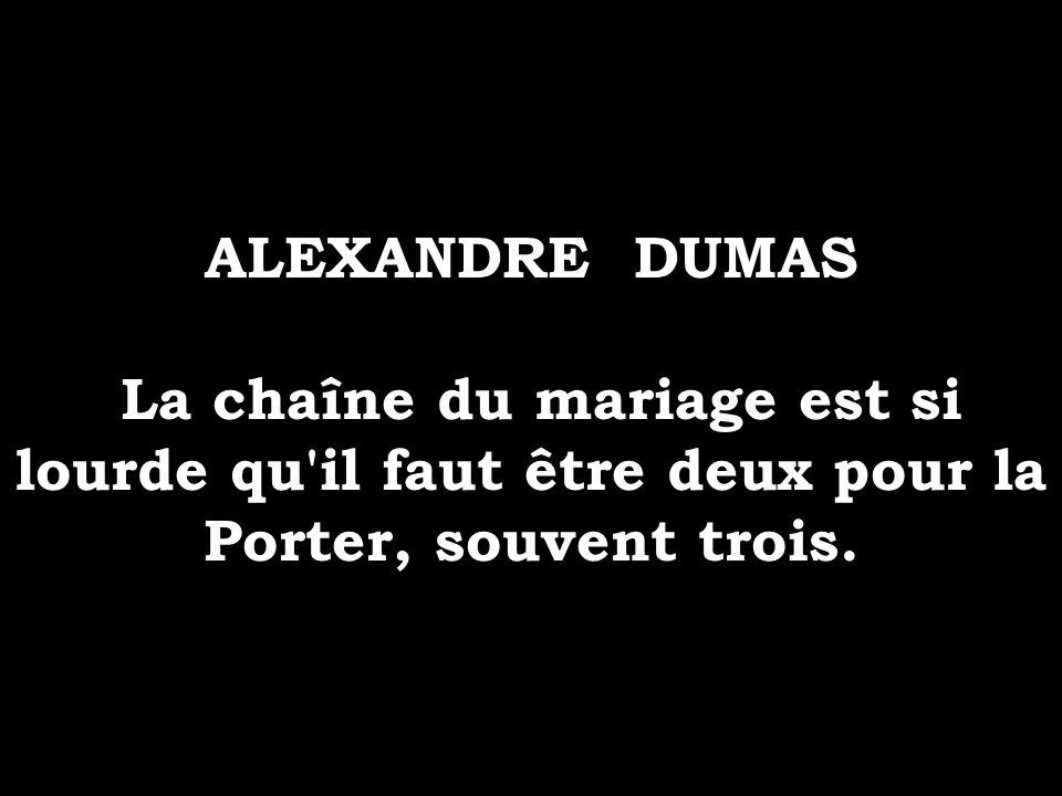 ALEXANDRE DUMAS La chaîne du mariage est si lourde qu'il faut être deux pour la Porter, souvent trois.