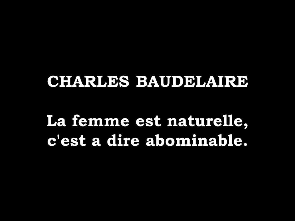 CHARLES BAUDELAIRE La femme est naturelle, c'est a dire abominable.