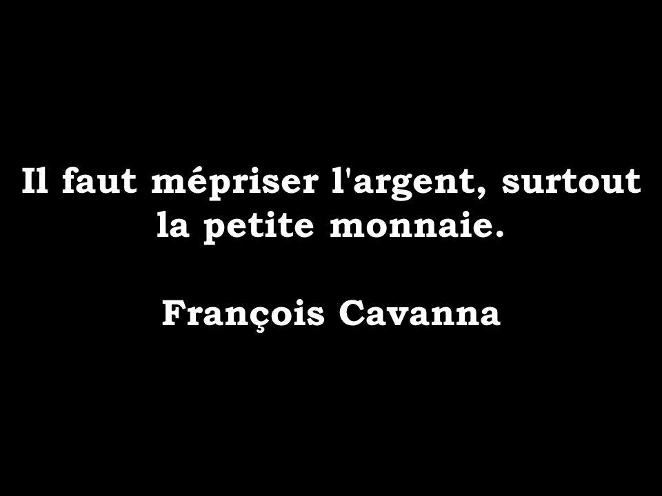 Il faut mépriser l'argent, surtout la petite monnaie. François Cavanna