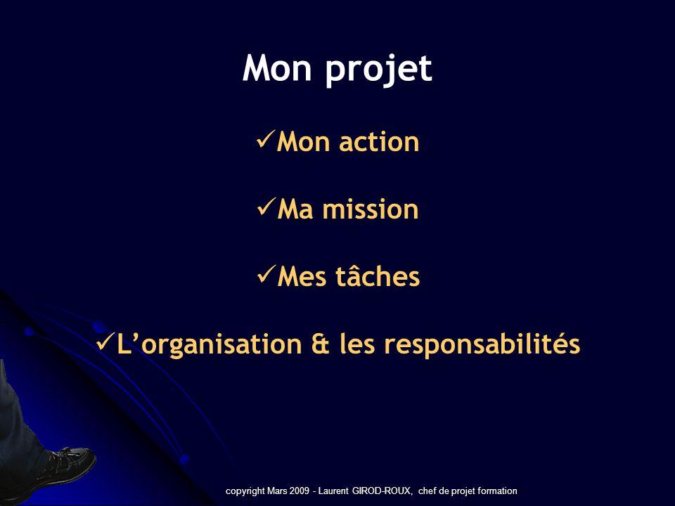 copyright Mars 2009 - Laurent GIROD-ROUX, chef de projet formation Mon projet Mon action Ma mission Mes tâches Lorganisation & les responsabilités