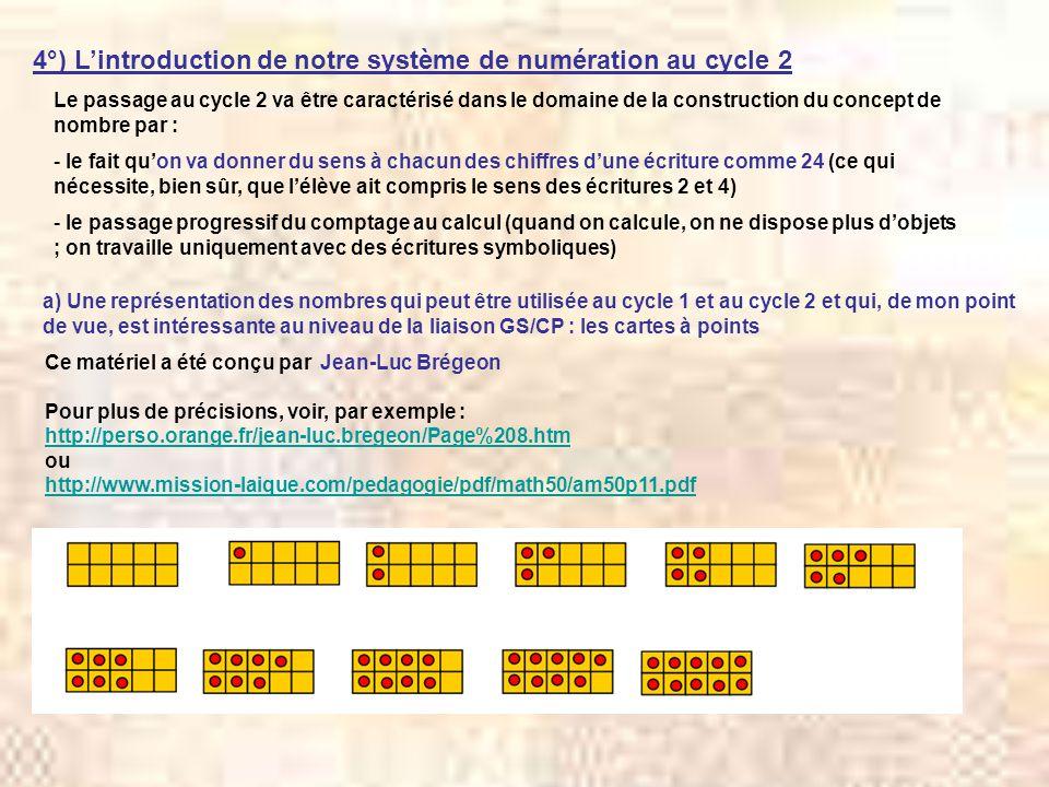 4°) Lintroduction de notre système de numération au cycle 2 a) Une représentation des nombres qui peut être utilisée au cycle 1 et au cycle 2 et qui, de mon point de vue, est intéressante au niveau de la liaison GS/CP : les cartes à points Ce matériel a été conçu par Jean-Luc Brégeon Pour plus de précisions, voir, par exemple : http://perso.orange.fr/jean-luc.bregeon/Page%208.htm ou http://www.mission-laique.com/pedagogie/pdf/math50/am50p11.pdf Le passage au cycle 2 va être caractérisé dans le domaine de la construction du concept de nombre par : - le fait quon va donner du sens à chacun des chiffres dune écriture comme 24 (ce qui nécessite, bien sûr, que lélève ait compris le sens des écritures 2 et 4) - le passage progressif du comptage au calcul (quand on calcule, on ne dispose plus dobjets ; on travaille uniquement avec des écritures symboliques)