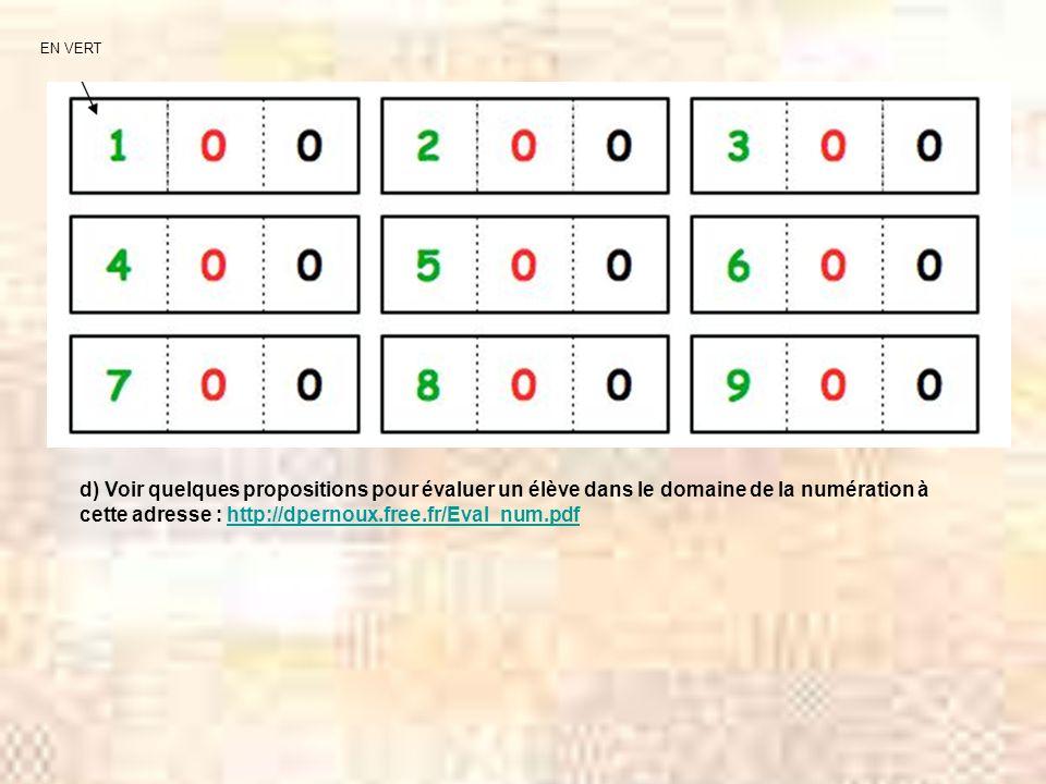 EN VERT d) Voir quelques propositions pour évaluer un élève dans le domaine de la numération à cette adresse : http://dpernoux.free.fr/Eval_num.pdfhttp://dpernoux.free.fr/Eval_num.pdf