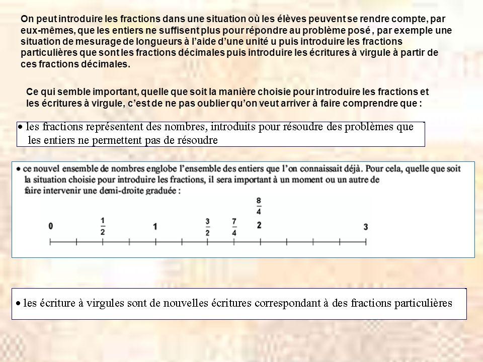 On peut introduire les fractions dans une situation où les élèves peuvent se rendre compte, par eux-mêmes, que les entiers ne suffisent plus pour répondre au problème posé, par exemple une situation de mesurage de longueurs à laide dune unité u puis introduire les fractions particulières que sont les fractions décimales puis introduire les écritures à virgule à partir de ces fractions décimales.