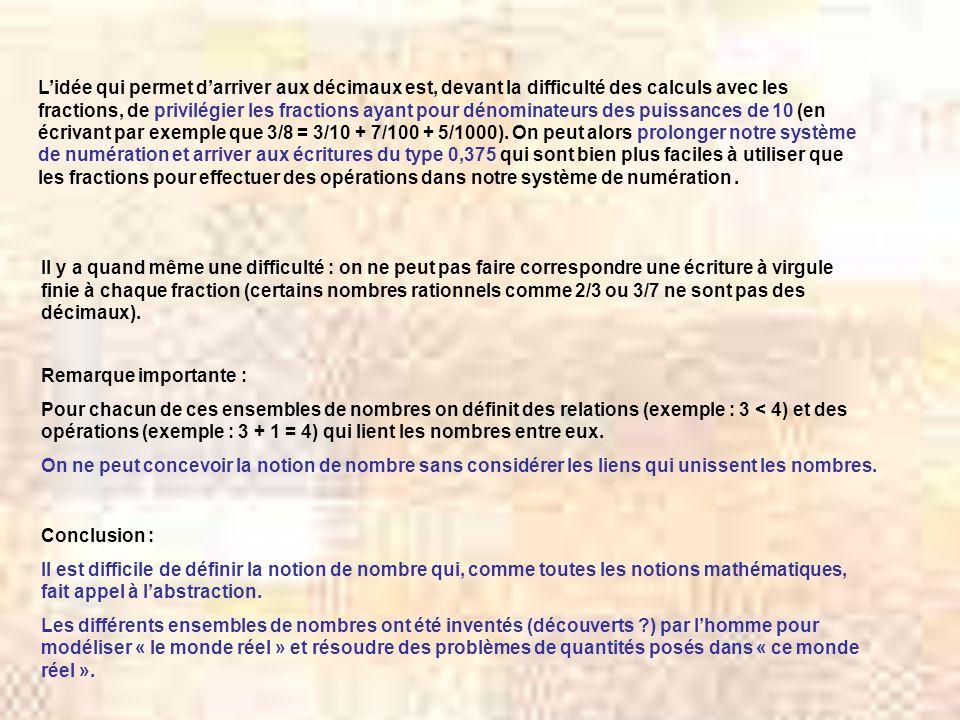 Lidée qui permet darriver aux décimaux est, devant la difficulté des calculs avec les fractions, de privilégier les fractions ayant pour dénominateurs des puissances de 10 (en écrivant par exemple que 3/8 = 3/10 + 7/100 + 5/1000).