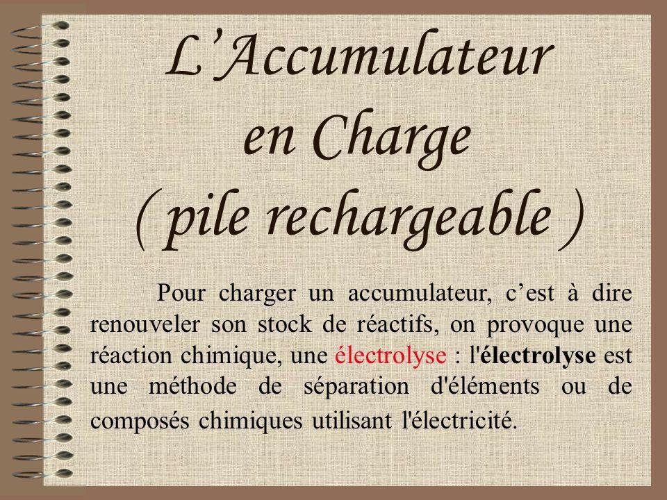 LAccumulateur en Charge ( pile rechargeable ) Pour charger un accumulateur, cest à dire renouveler son stock de réactifs, on provoque une réaction chi