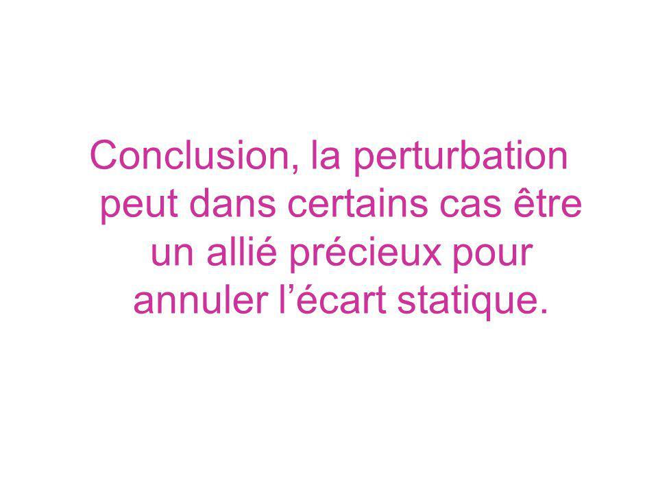 Conclusion, la perturbation peut dans certains cas être un allié précieux pour annuler lécart statique.