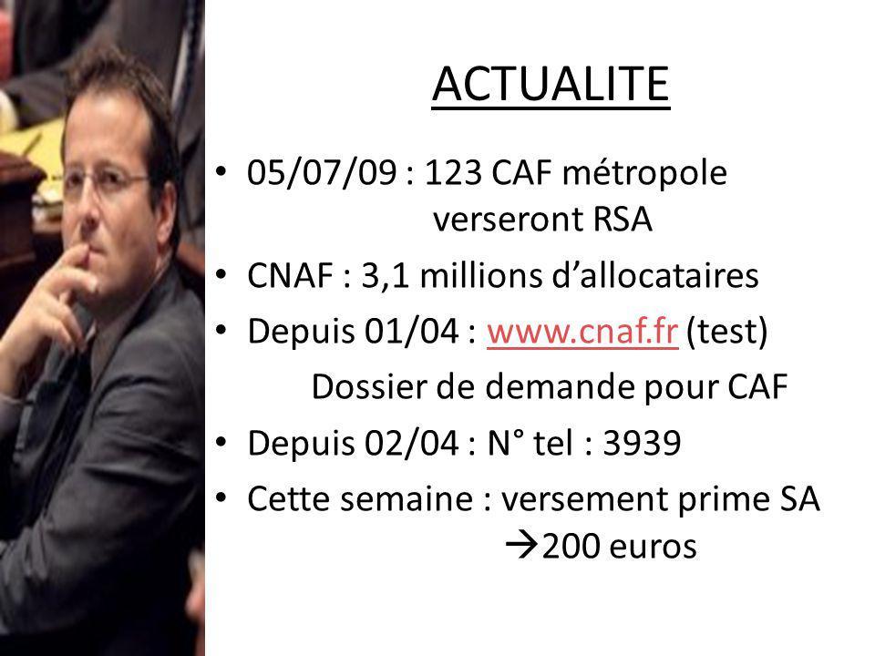 ACTUALITE 05/07/09 : 123 CAF métropole verseront RSA CNAF : 3,1 millions dallocataires Depuis 01/04 : www.cnaf.fr (test)www.cnaf.fr Dossier de demande pour CAF Depuis 02/04 : N° tel : 3939 Cette semaine : versement prime SA 200 euros ( prévue dans plan de relance de Décembre )