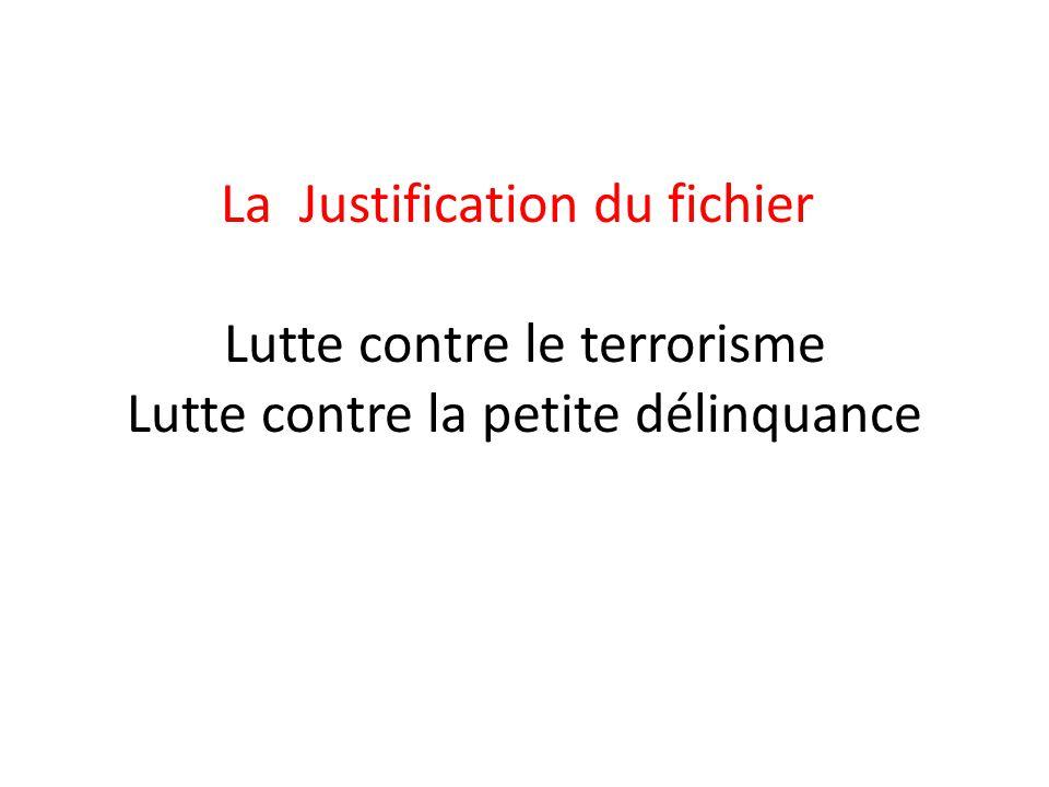 La Justification du fichier Lutte contre le terrorisme Lutte contre la petite délinquance