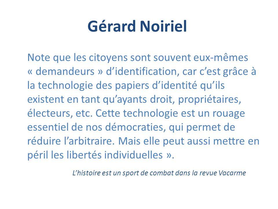 Gérard Noiriel Note que les citoyens sont souvent eux-mêmes « demandeurs » didentification, car cest grâce à la technologie des papiers didentité quils existent en tant quayants droit, propriétaires, électeurs, etc.