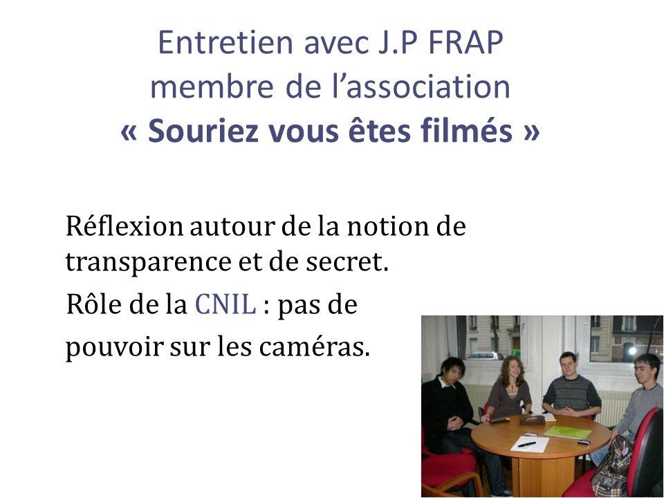 Entretien avec J.P FRAP membre de lassociation « Souriez vous êtes filmés » Réflexion autour de la notion de transparence et de secret. Rôle de la CNI