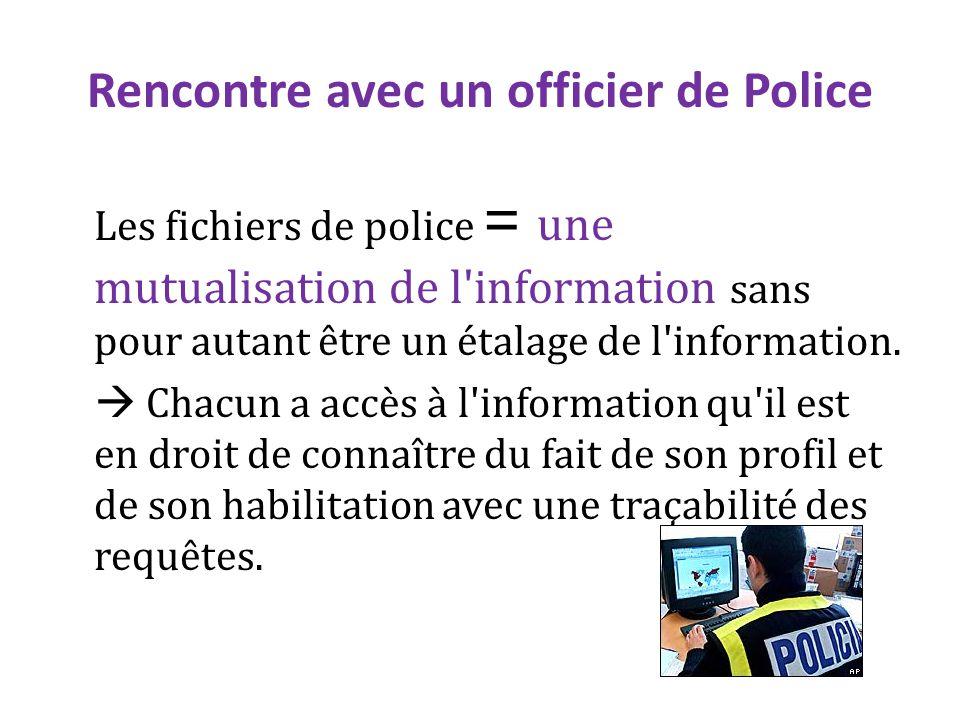 Rencontre avec un officier de Police Les fichiers de police = une mutualisation de l information sans pour autant être un étalage de l information.
