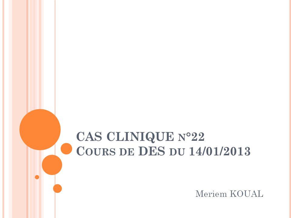 CAS CLINIQUE N °22 C OURS DE DES DU 14/01/2013 Meriem KOUAL