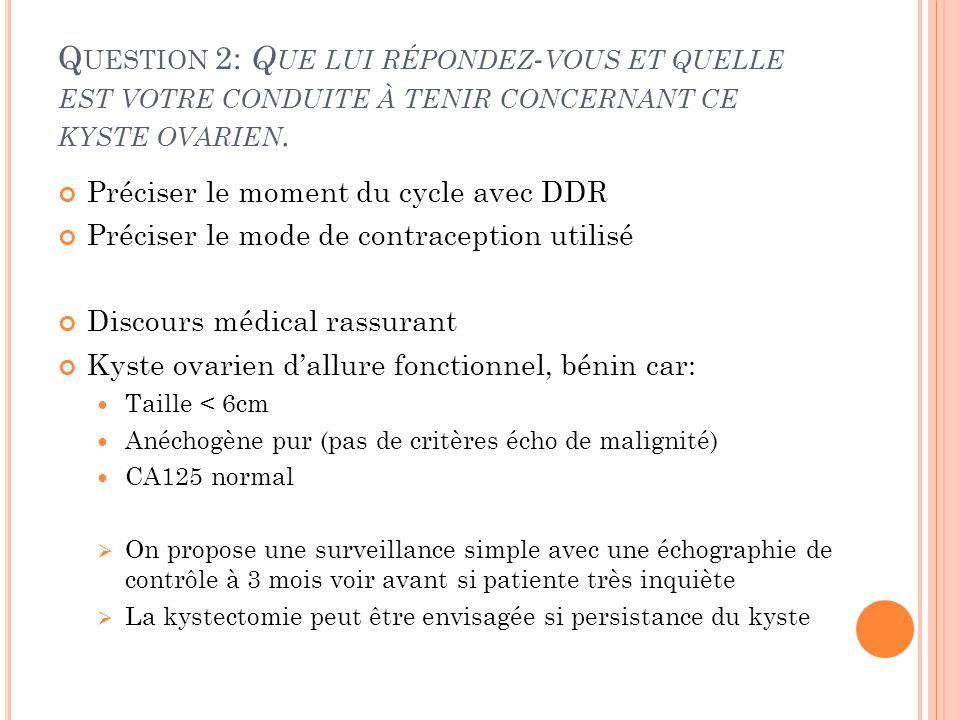 Q UESTION 2: Q UE LUI RÉPONDEZ - VOUS ET QUELLE EST VOTRE CONDUITE À TENIR CONCERNANT CE KYSTE OVARIEN. Préciser le moment du cycle avec DDR Préciser