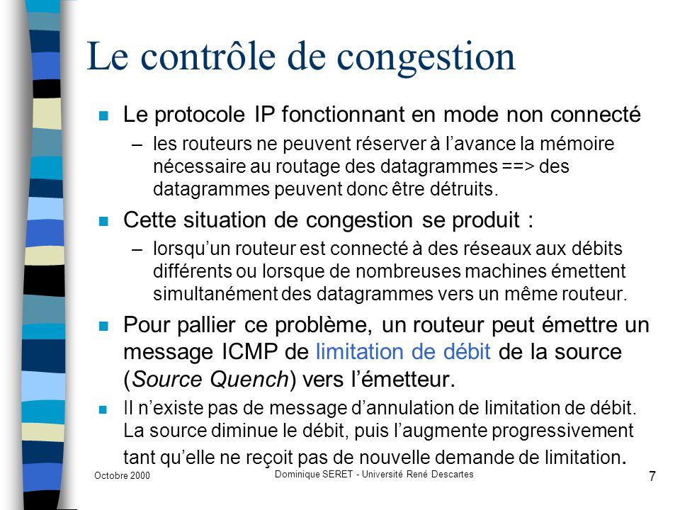 Octobre 2000 Dominique SERET - Université René Descartes 8 La modification de route A R1R2 Internet B Route par défautRedirection ICMP 2ème routage Un message ICMP de redirection de route peut être transmis par un routeur vers une machine reliée au même réseau pour lui signaler que la route nest pas optimale.