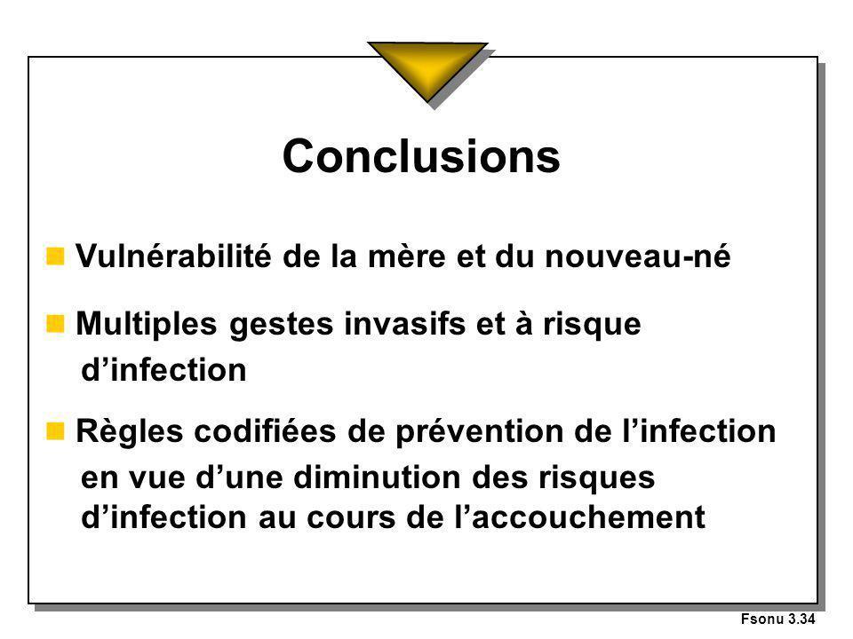 Fsonu 3.34 Conclusions n Vulnérabilité de la mère et du nouveau-né n Multiples gestes invasifs et à risque dinfection n Règles codifiées de prévention de linfection en vue dune diminution des risques dinfection au cours de laccouchement