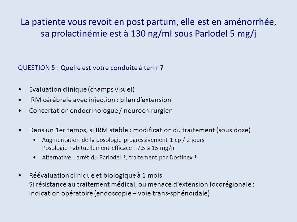 La patiente vous revoit en post partum, elle est en aménorrhée, sa prolactinémie est à 130 ng/ml sous Parlodel 5 mg/j QUESTION 5 : Quelle est votre co