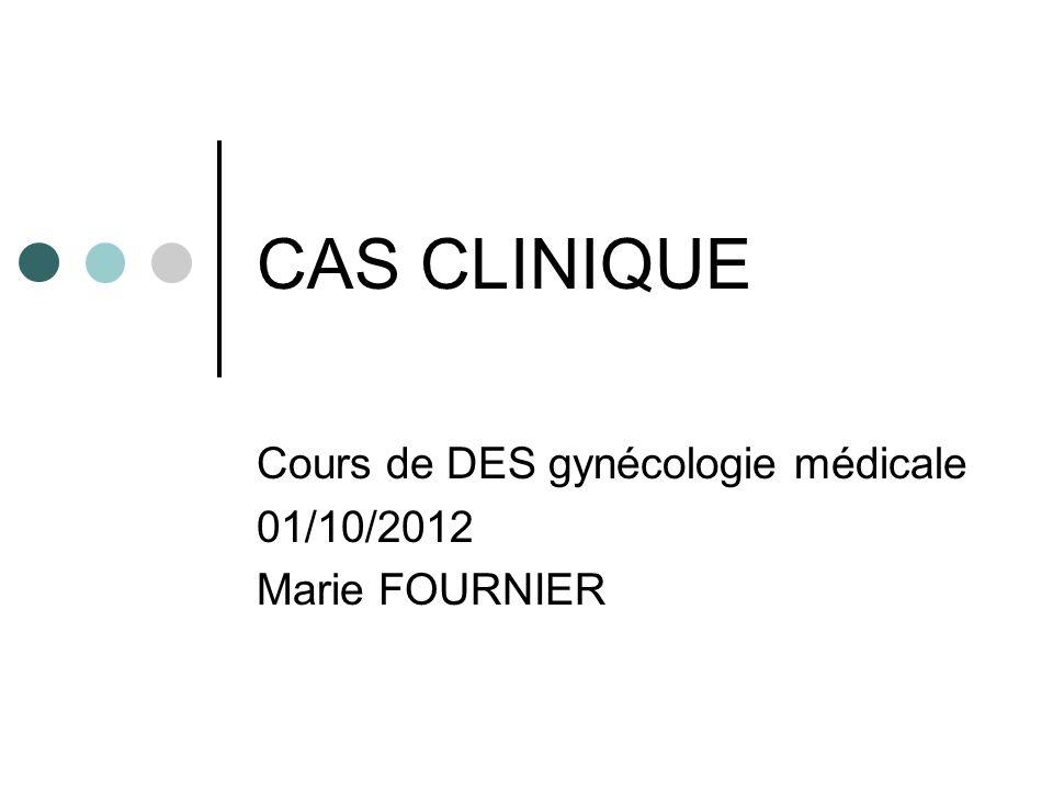 CAS CLINIQUE Cours de DES gynécologie médicale 01/10/2012 Marie FOURNIER