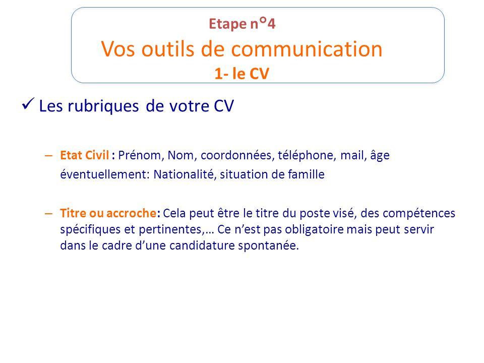 Etape n°4 Vos outils de communication 1- le CV Les rubriques de votre CV – Etat Civil : Prénom, Nom, coordonnées, téléphone, mail, âge éventuellement: